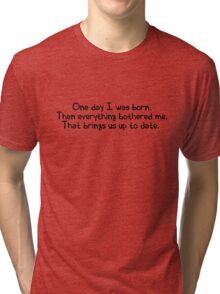 One day I was born. Then everything bothered me. That brings us up to date. Tri-blend T-Shirt