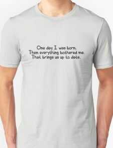 One day I was born. Then everything bothered me. That brings us up to date. T-Shirt