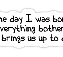 One day I was born. Then everything bothered me. That brings us up to date. Sticker