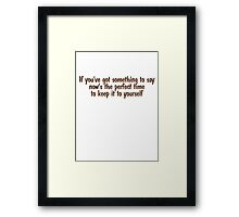 If you've got something to say, now's the perfect time to keep it to yourself Framed Print