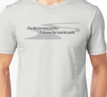 On the journey of life, I choose the psycho path.  Unisex T-Shirt