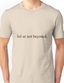 lol ur not beyonce Unisex T-Shirt