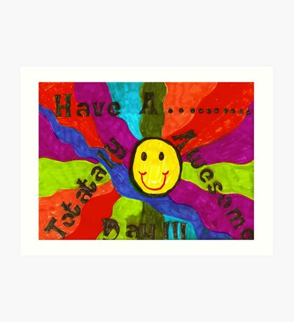 Have A Totally Awesome Day!!! Art Print