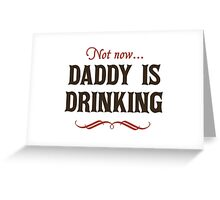 Not Now, Daddy is Drinking Greeting Card