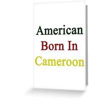 American Born In Cameroon  Greeting Card