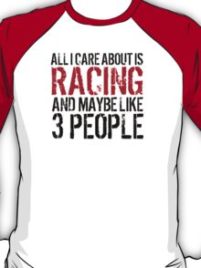 Awesome 'All I Care About Is Racing And Maybe Like 3 People' Tshirt, Accessories and Gifts T-Shirt