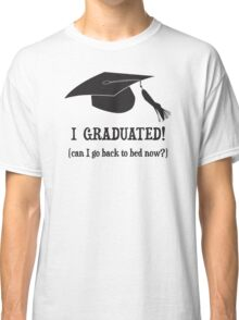 I Graduated!  Can I go back to bed now? Classic T-Shirt
