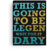 This is going to be Legen -Wait  for it-  Dary Canvas Print