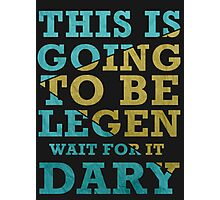This is going to be Legen -Wait  for it-  Dary Photographic Print
