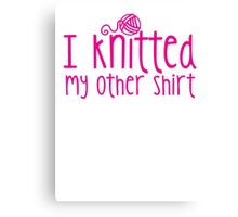 I knitted my other shirt  Canvas Print