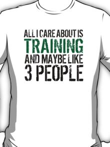 Funny 'All I Care About Is Training And Maybe Like 3 People' Tshirt, Accessories and Gifts T-Shirt