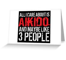 Humorous 'All I Care About Is Aikido And Maybe Like 3 People' Tshirt, Accessories and Gifts Greeting Card