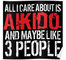 Humorous 'All I Care About Is Aikido And Maybe Like 3 People' Tshirt, Accessories and Gifts Poster