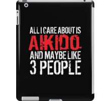 Humorous 'All I Care About Is Aikido And Maybe Like 3 People' Tshirt, Accessories and Gifts iPad Case/Skin