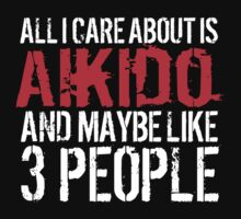 Humorous 'All I Care About Is Aikido And Maybe Like 3 People' Tshirt, Accessories and Gifts by Albany Retro