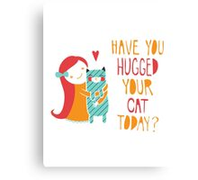 Have You Hugged Your Cat Today? Canvas Print
