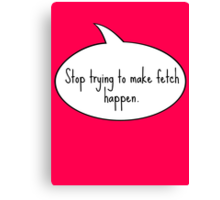 Stop Trying To Make Fetch Happen Canvas Print