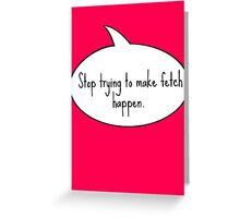 Stop Trying To Make Fetch Happen Greeting Card