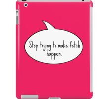 Stop Trying To Make Fetch Happen iPad Case/Skin