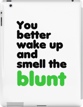 You better wake up and smell the blunt by forgottentongue