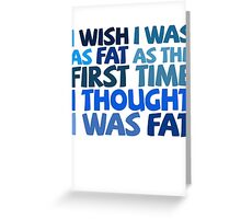 I wish I was as fat as the first time I thought I was fat Greeting Card