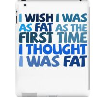 I wish I was as fat as the first time I thought I was fat iPad Case/Skin