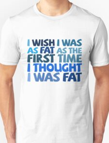 I wish I was as fat as the first time I thought I was fat T-Shirt