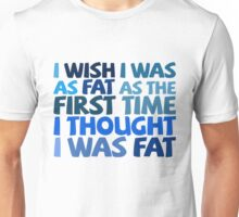 I wish I was as fat as the first time I thought I was fat Unisex T-Shirt