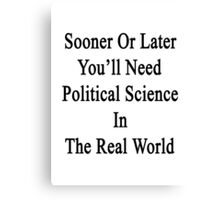 Sooner Or Later You'll Need Political Science In The Real World  Canvas Print