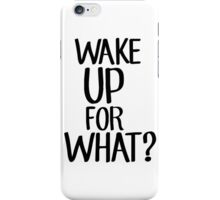 Wake up for what? iPhone Case/Skin