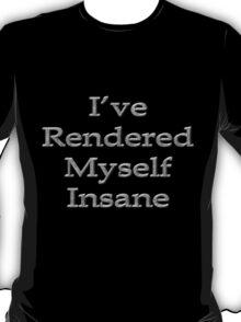 I've rendered myself insane T-Shirt
