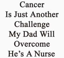 Cancer Is Just Another Challenge My Dad Will Overcome He's A Nurse  by supernova23