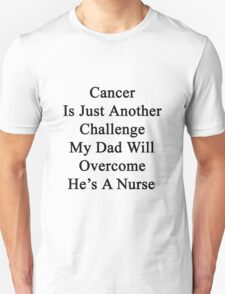 Cancer Is Just Another Challenge My Dad Will Overcome He's A Nurse  T-Shirt