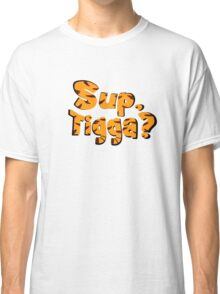 Sup, Tigga? Classic T-Shirt