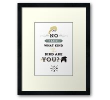 No, I said what kind of bird are YOU? Framed Print