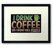 I drink coffee So I won't KILL PEOPLE Framed Print