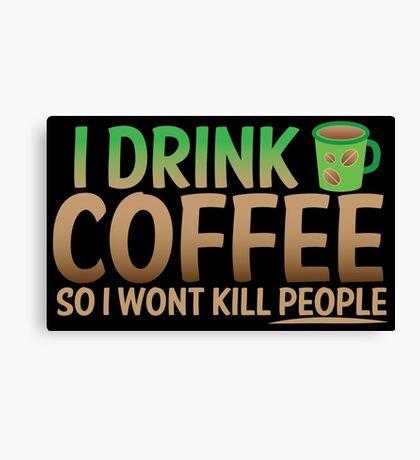 I drink coffee So I won't KILL PEOPLE Canvas Print