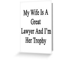 My Wife Is A Great Lawyer And I'm Her Trophy  Greeting Card