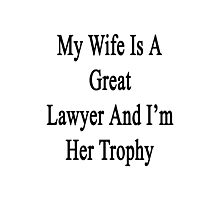 My Wife Is A Great Lawyer And I'm Her Trophy  Photographic Print