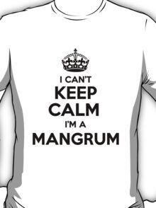 I cant keep calm Im a MANGRUM T-Shirt