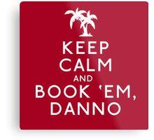 Keep Calm and Book 'Em, Danno Metal Print