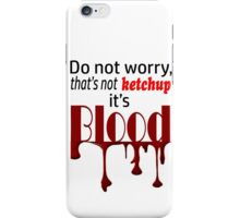 Do not worry, that's not ketchup, its blood.  iPhone Case/Skin
