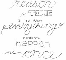 The only reason for time is so that everything doesn't happen at once by KirstenHere