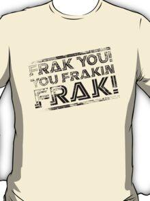 Frak you! You frakin' frak! B&W NEW 2014 PRODUCTS! T-Shirt