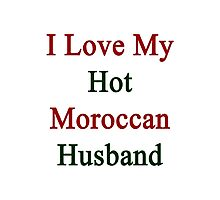 I Love My Hot Moroccan Husband  Photographic Print