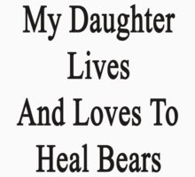My Daughter Lives And Loves To Heal Bears  by supernova23