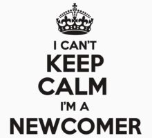 I cant keep calm Im a NEWCOMER by icant
