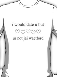 i would date u but ur not jai waetford T-Shirt