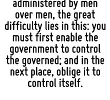 In framing a government which is to be administered by men over men, the great difficulty lies in this: you must first enable the government to control the governed; and in the next place, oblige it  by Quotr