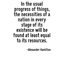In the usual progress of things, the necessities of a nation in every stage of its existence will be found at least equal to its resources. Photographic Print
